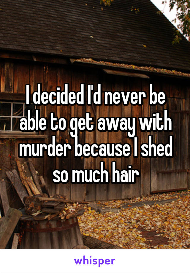 I decided I'd never be able to get away with murder because I shed so much hair