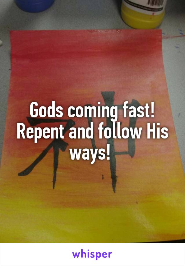 Gods coming fast! Repent and follow His ways!