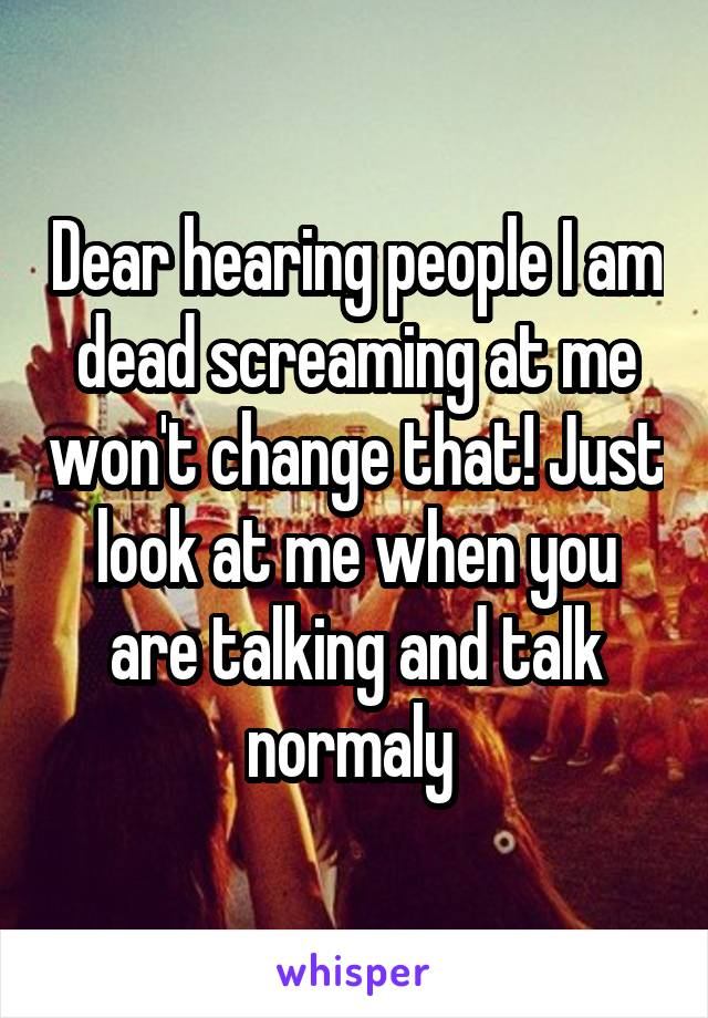 Dear hearing people I am dead screaming at me won't change that! Just look at me when you are talking and talk normaly