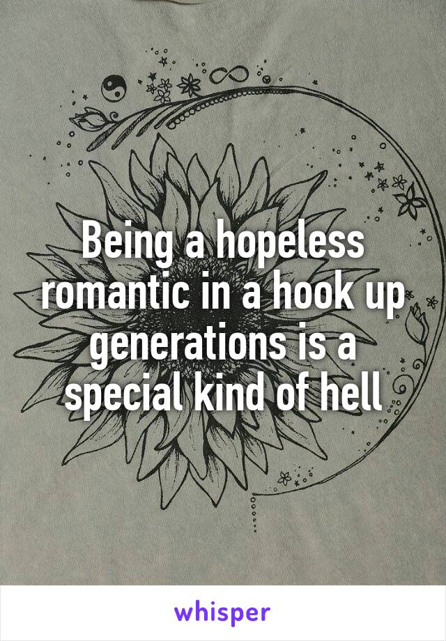 Being a hopeless romantic in a hook up generations is a special kind of hell
