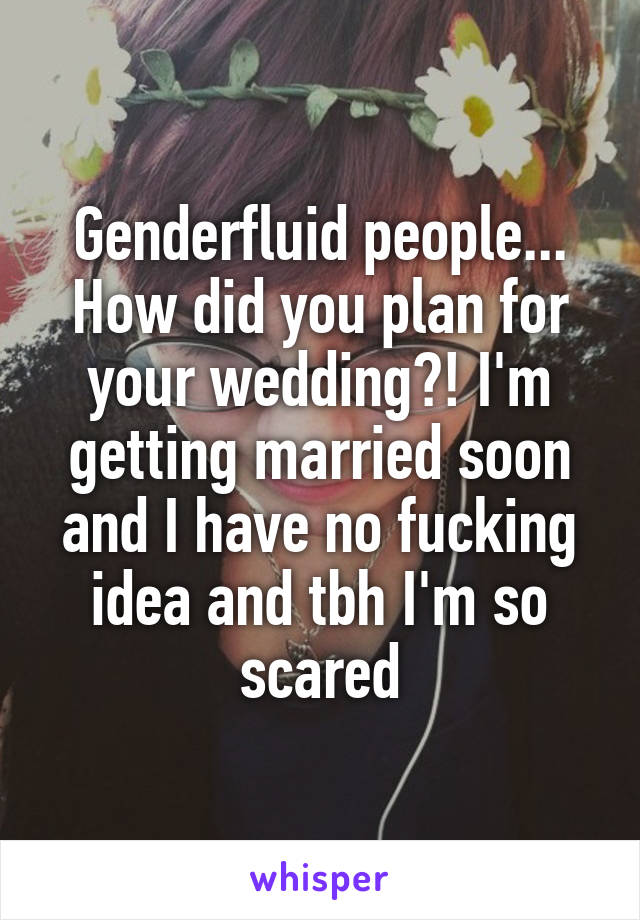 Genderfluid people... How did you plan for your wedding?! I'm getting married soon and I have no fucking idea and tbh I'm so scared