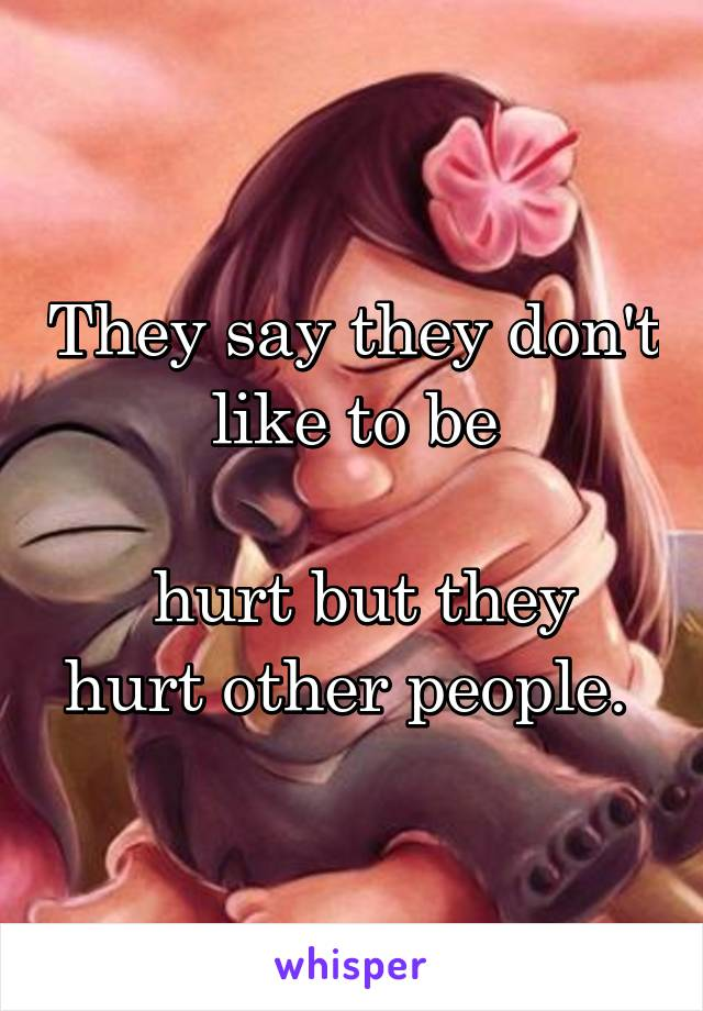 They say they don't like to be   hurt but they hurt other people.