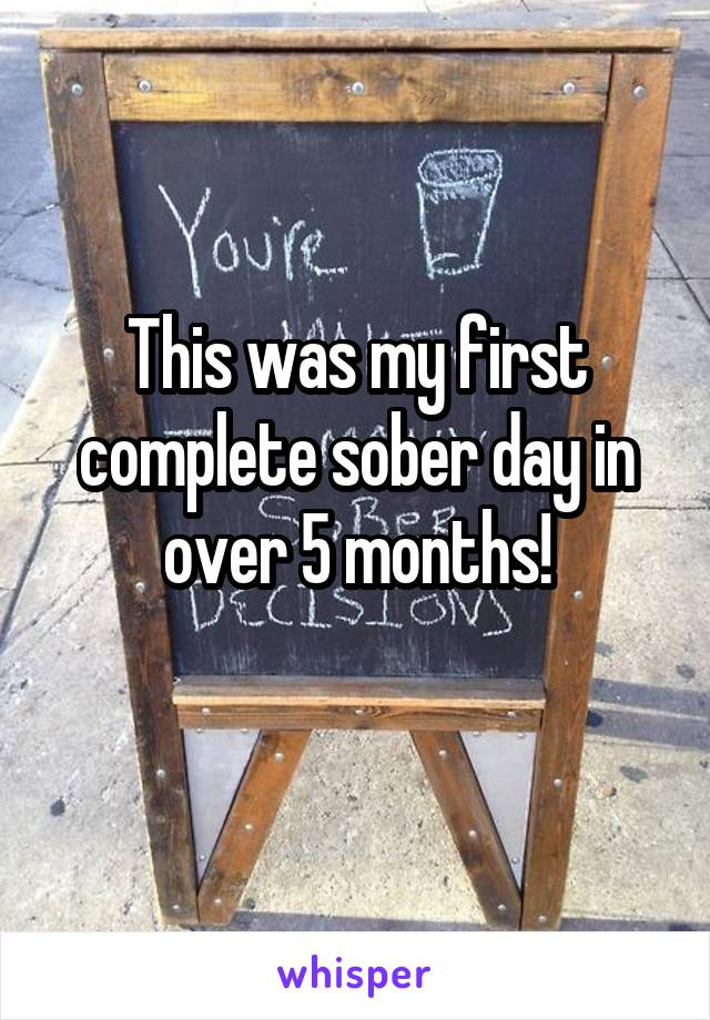 This was my first complete sober day in over 5 months!