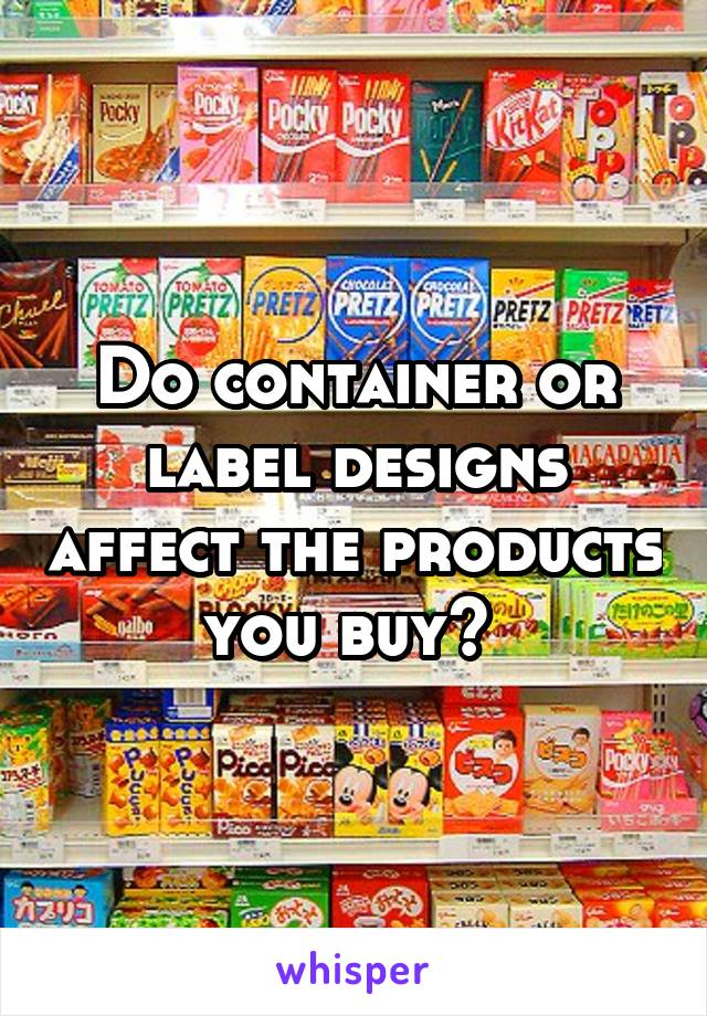 Do container or label designs affect the products you buy?