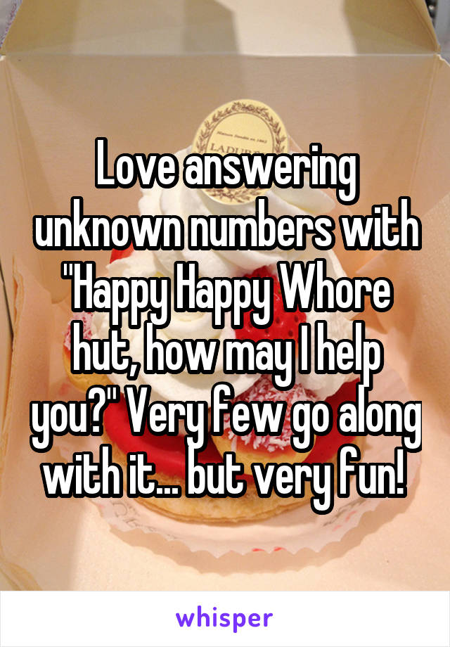"Love answering unknown numbers with ""Happy Happy Whore hut, how may I help you?"" Very few go along with it... but very fun!"