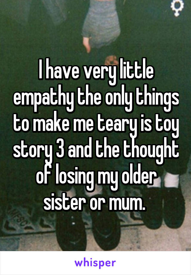I have very little empathy the only things to make me teary is toy story 3 and the thought of losing my older sister or mum.
