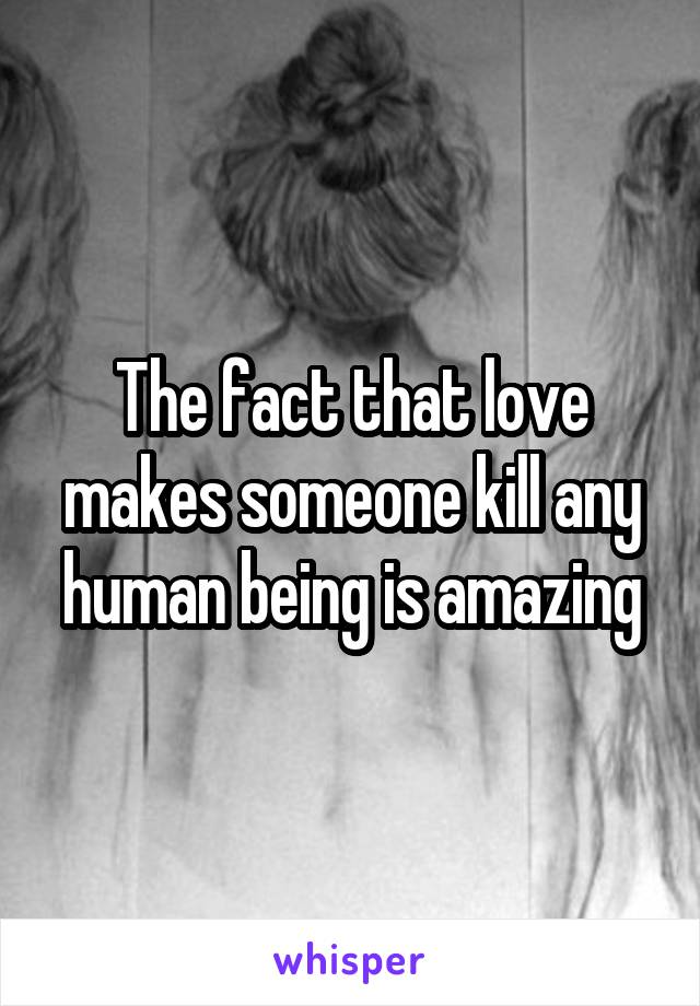 The fact that love makes someone kill any human being is amazing