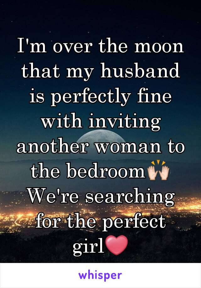 I'm over the moon that my husband is perfectly fine with inviting another woman to the bedroom🙌 We're searching for the perfect girl❤