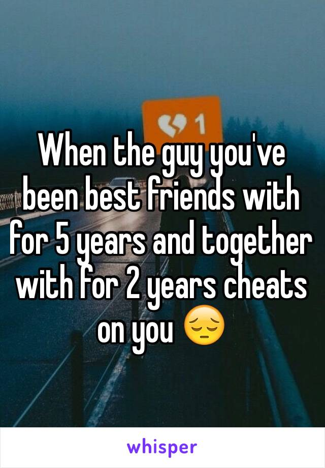 When the guy you've been best friends with for 5 years and together with for 2 years cheats on you 😔