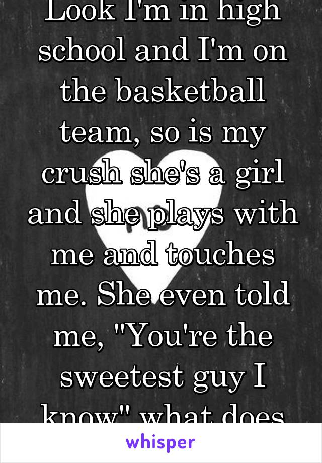 """Look I'm in high school and I'm on the basketball team, so is my crush she's a girl and she plays with me and touches me. She even told me, """"You're the sweetest guy I know"""" what does this mean?"""