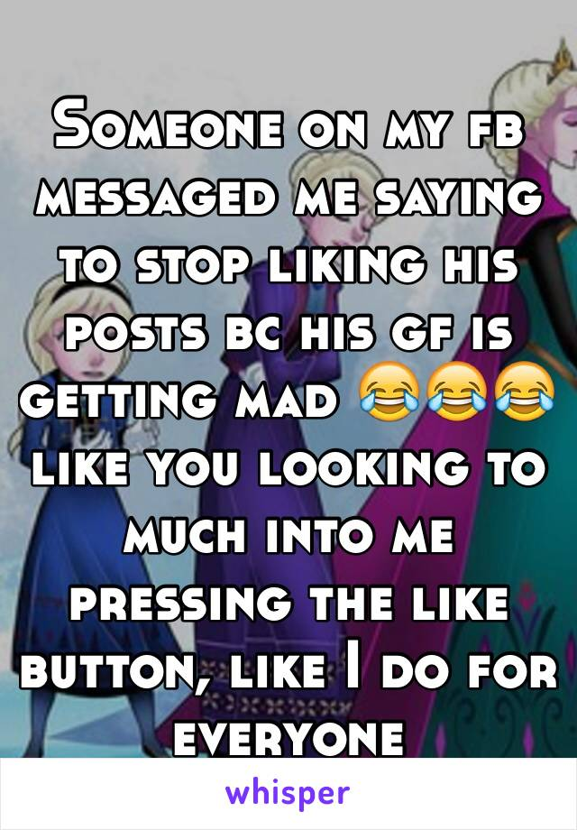 Someone on my fb messaged me saying to stop liking his posts bc his gf is getting mad 😂😂😂 like you looking to much into me pressing the like button, like I do for everyone