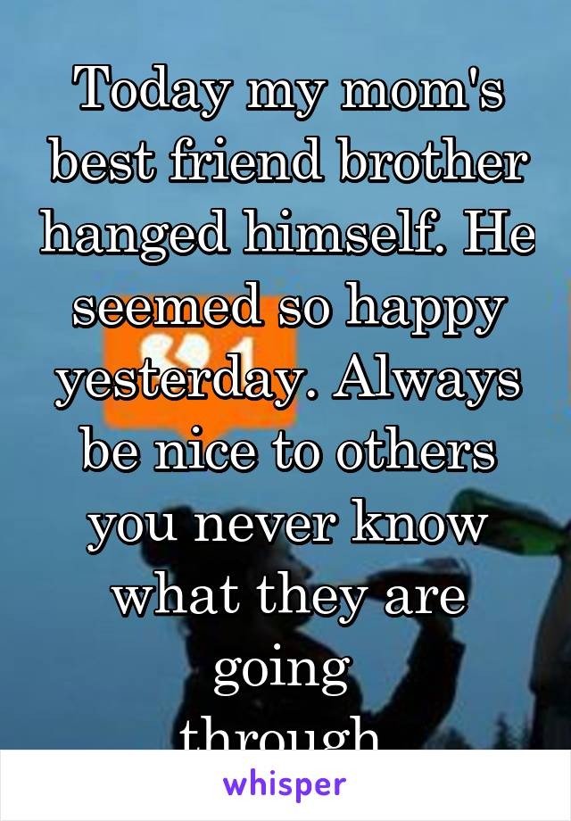Today my mom's best friend brother hanged himself. He seemed so happy yesterday. Always be nice to others you never know what they are going  through.