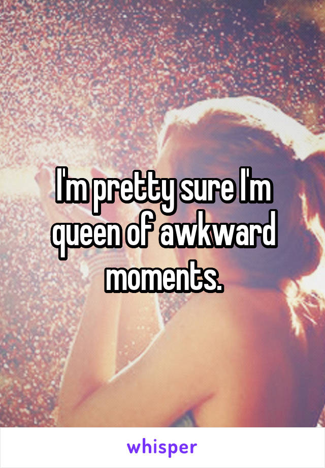 I'm pretty sure I'm queen of awkward moments.