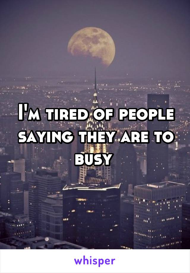 I'm tired of people saying they are to busy