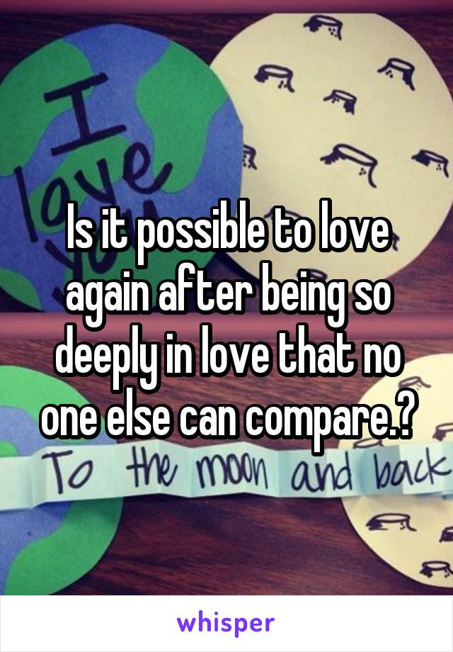 Is it possible to love again after being so deeply in love that no one else can compare.?