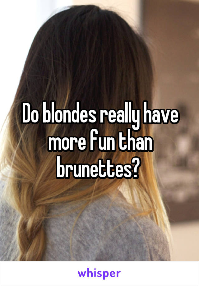 Do blondes really have more fun than brunettes?