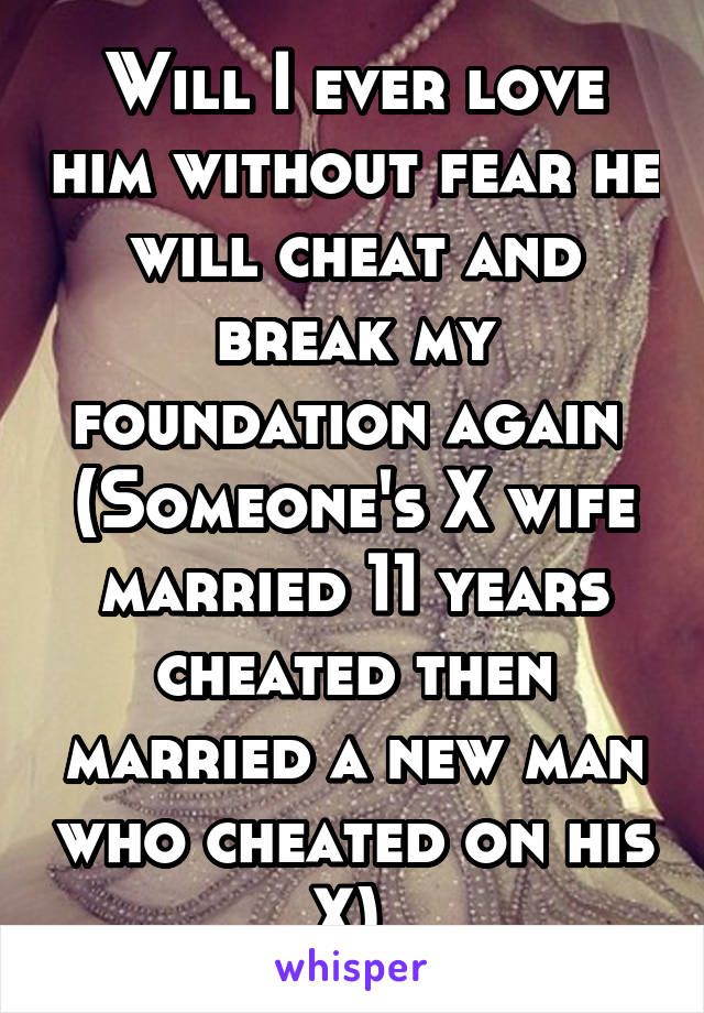 Will I ever love him without fear he will cheat and break my foundation again  (Someone's X wife married 11 years cheated then married a new man who cheated on his X)