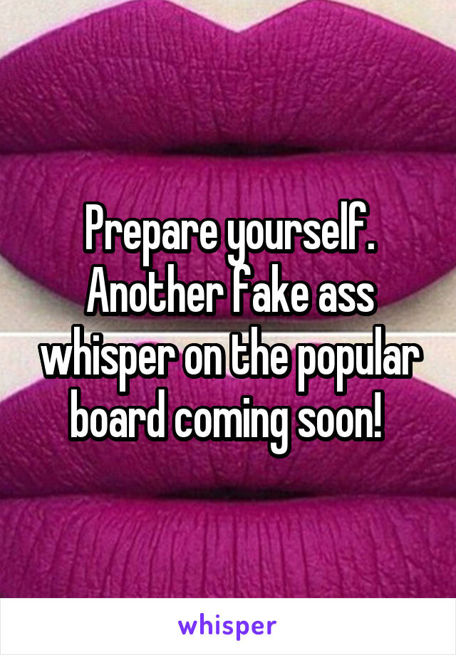 Prepare yourself. Another fake ass whisper on the popular board coming soon!