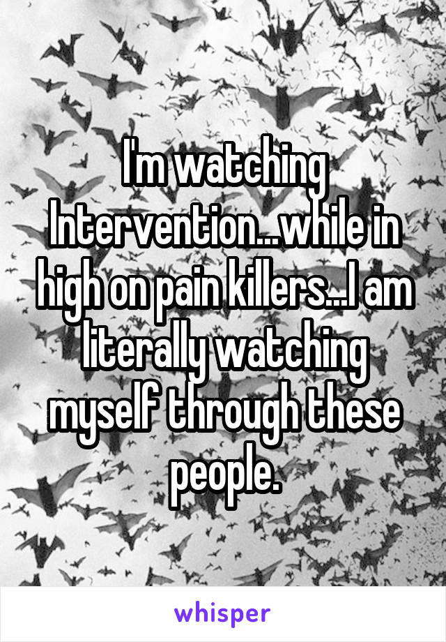 I'm watching Intervention...while in high on pain killers...I am literally watching myself through these people.