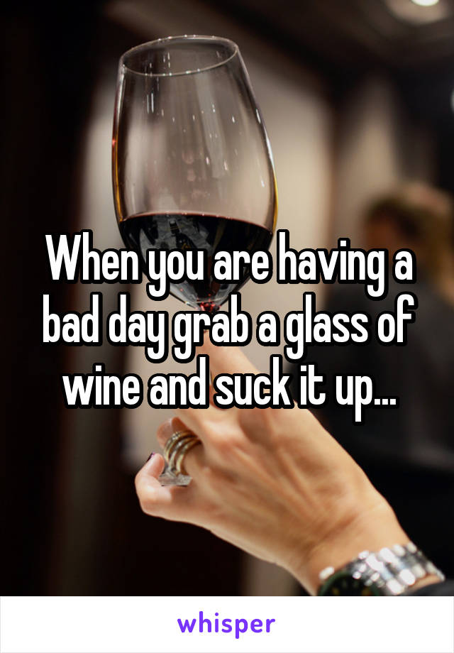 When you are having a bad day grab a glass of wine and suck it up...