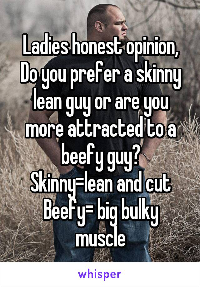 Ladies honest opinion, Do you prefer a skinny lean guy or are you more attracted to a beefy guy? Skinny=lean and cut Beefy= big bulky muscle