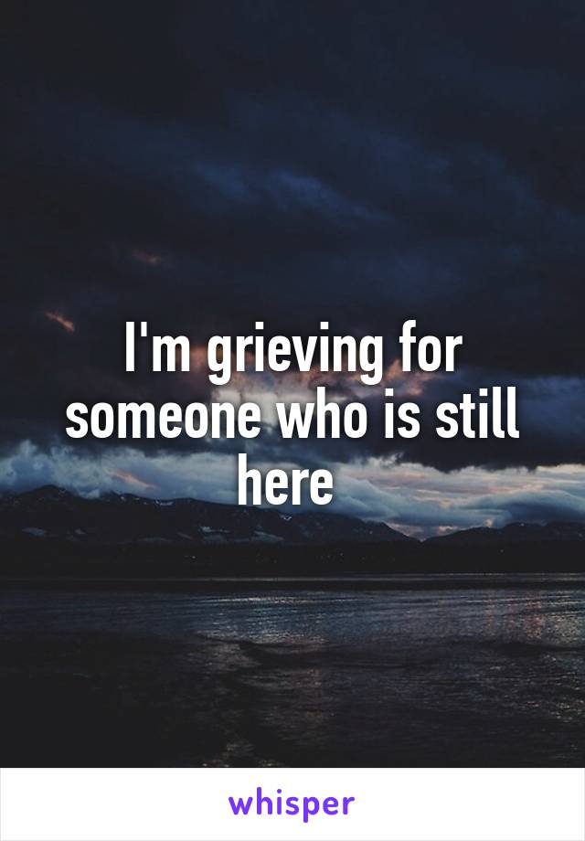 I'm grieving for someone who is still here
