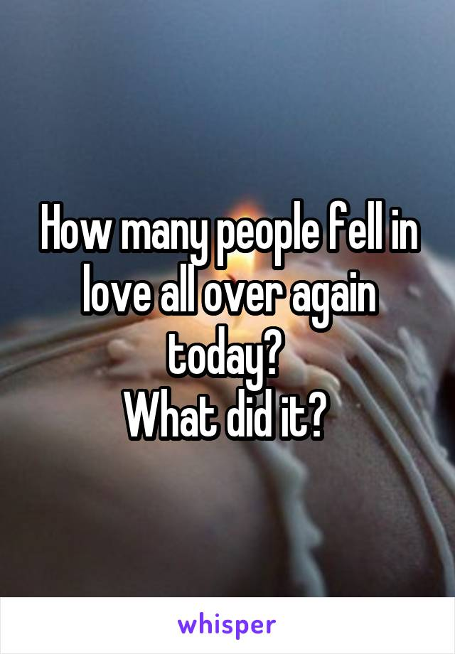 How many people fell in love all over again today?  What did it?