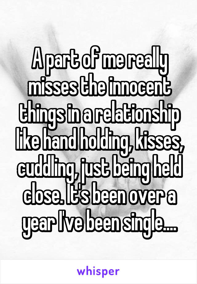 A part of me really misses the innocent things in a relationship like hand holding, kisses, cuddling, just being held close. It's been over a year I've been single....