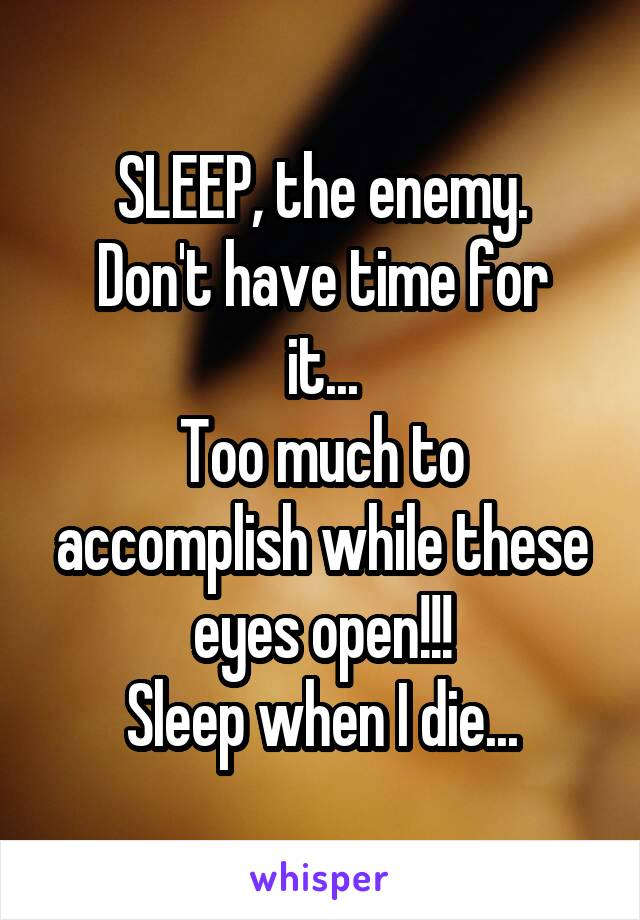 SLEEP, the enemy. Don't have time for it... Too much to accomplish while these eyes open!!! Sleep when I die...