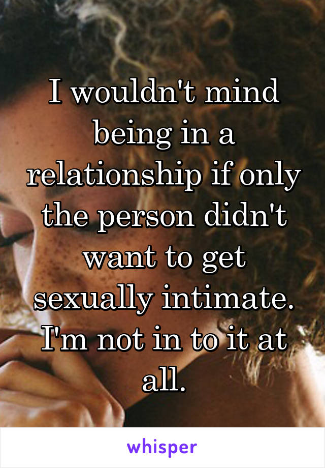 I wouldn't mind being in a relationship if only the person didn't want to get sexually intimate. I'm not in to it at all.