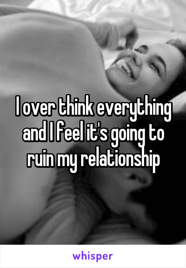 I over think everything and I feel it's going to ruin my relationship