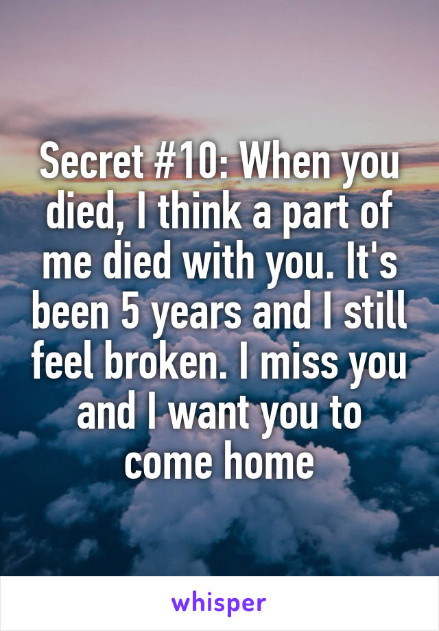 Secret #10: When you died, I think a part of me died with you. It's been 5 years and I still feel broken. I miss you and I want you to come home
