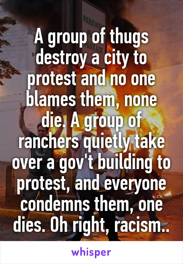 A group of thugs destroy a city to protest and no one blames them, none die. A group of ranchers quietly take over a gov't building to protest, and everyone condemns them, one dies. Oh right, racism..