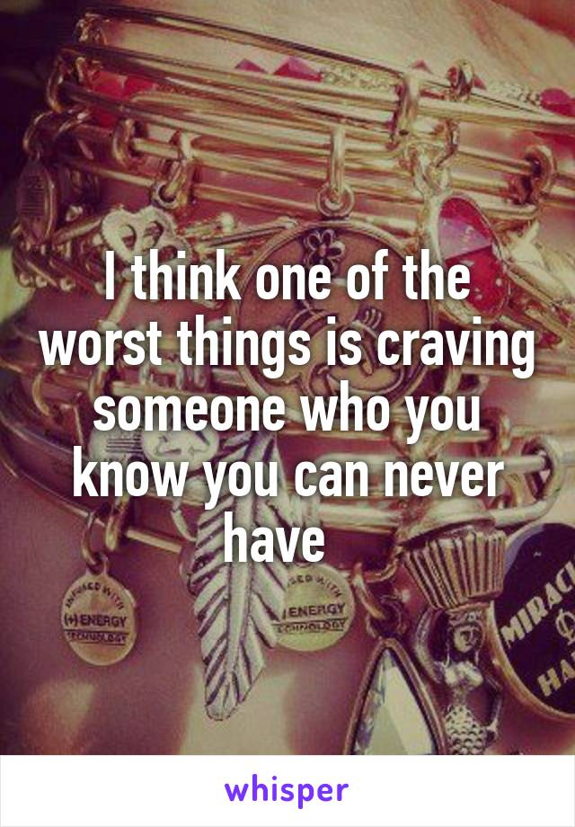I think one of the worst things is craving someone who you know you can never have