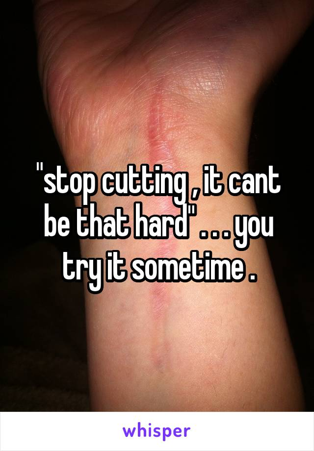 """stop cutting , it cant be that hard"" . . . you try it sometime ."