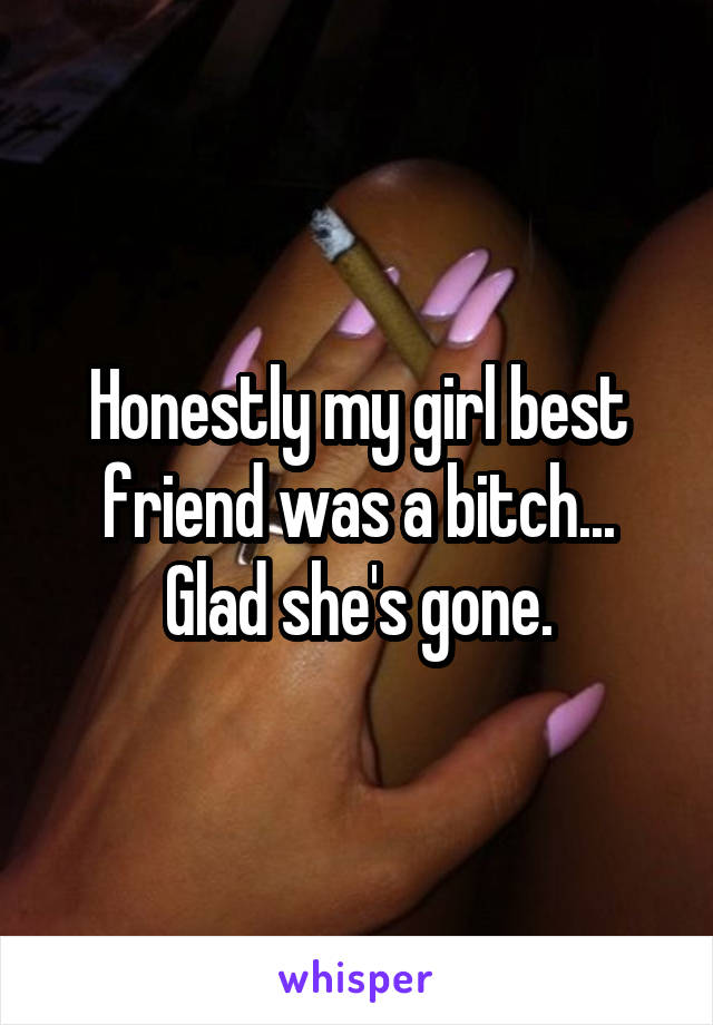 Honestly my girl best friend was a bitch... Glad she's gone.