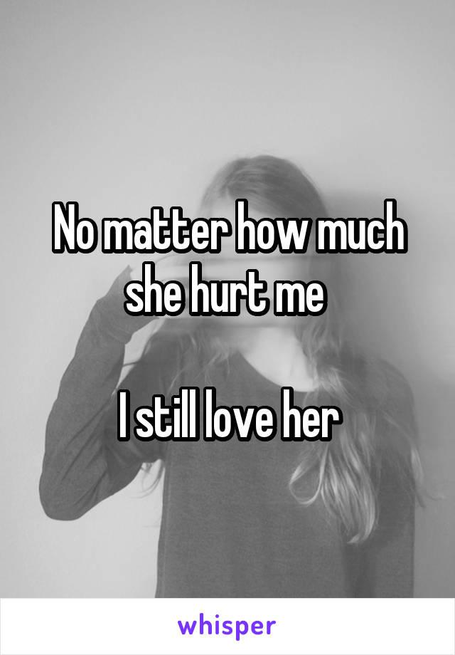 No matter how much she hurt me   I still love her