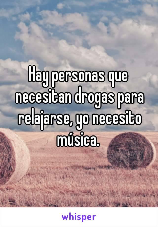 Hay personas que necesitan drogas para relajarse, yo necesito música.