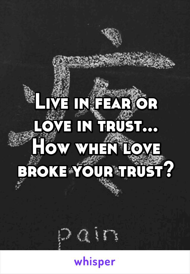 Live in fear or love in trust... How when love broke your trust?