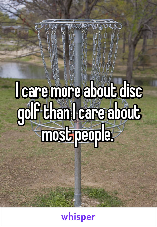 I care more about disc golf than I care about most people.