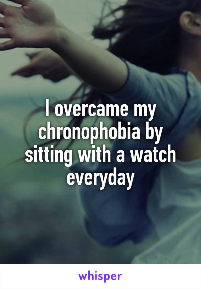 I overcame my chronophobia by sitting with a watch everyday