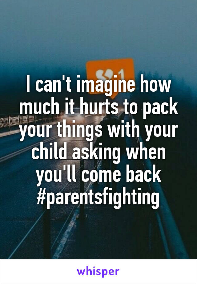 I can't imagine how much it hurts to pack your things with your child asking when you'll come back #parentsfighting