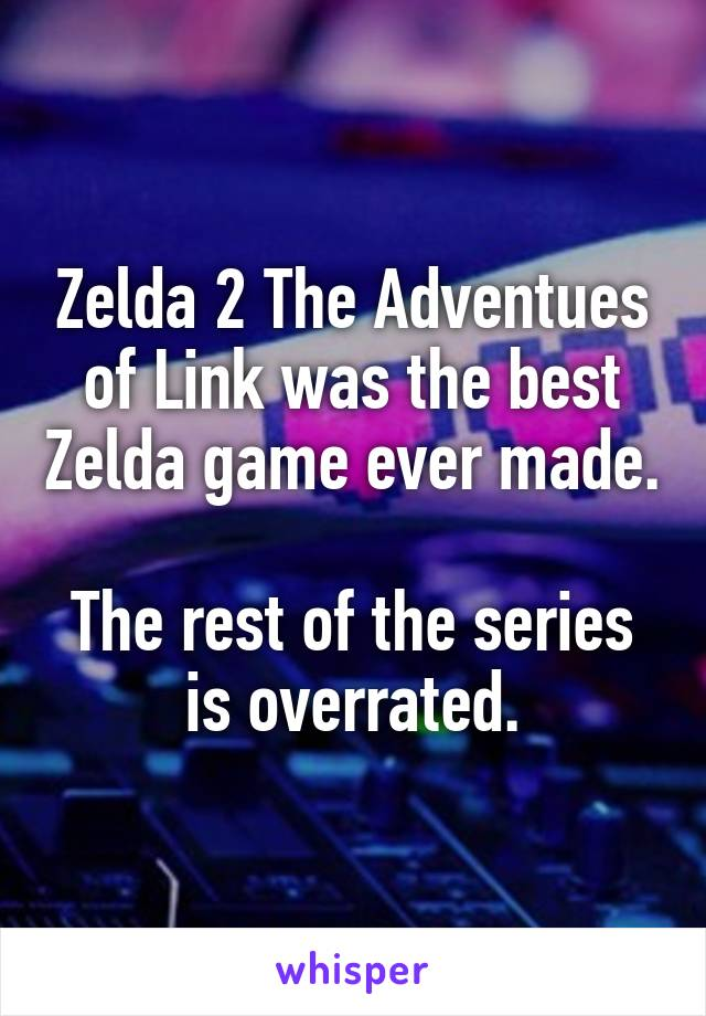 Zelda 2 The Adventues of Link was the best Zelda game ever made.  The rest of the series is overrated.