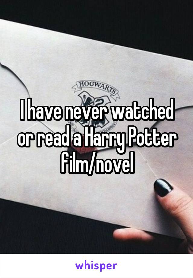 I have never watched or read a Harry Potter film/novel