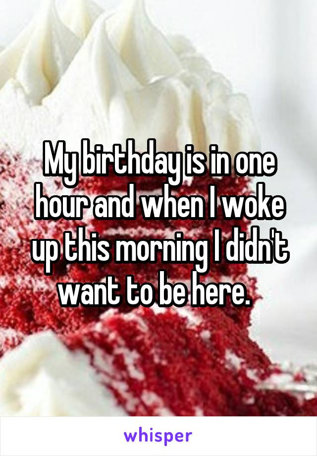 My birthday is in one hour and when I woke up this morning I didn't want to be here.