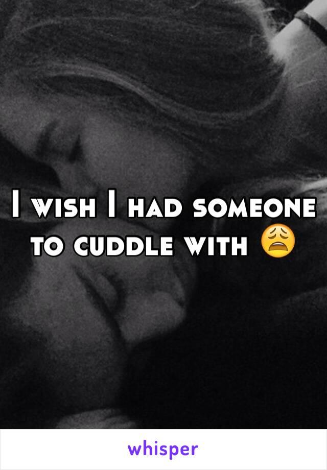 I wish I had someone to cuddle with 😩