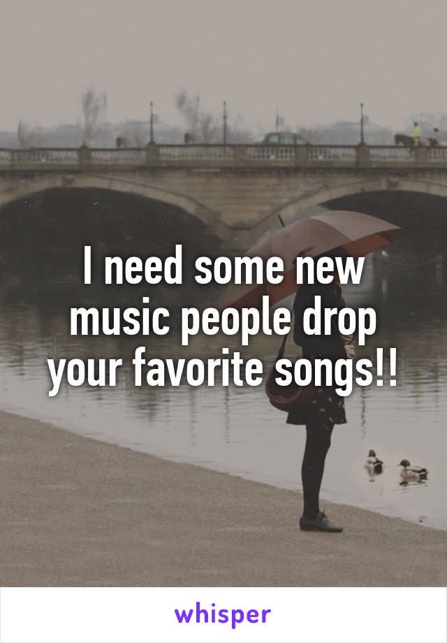 I need some new music people drop your favorite songs!!