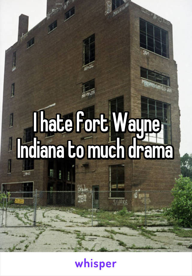 I hate fort Wayne Indiana to much drama