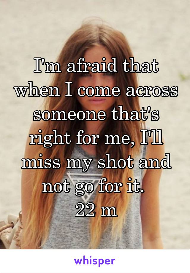 I'm afraid that when I come across someone that's right for me, I'll miss my shot and not go for it.  22 m
