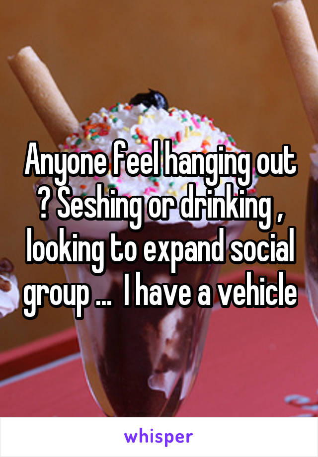 Anyone feel hanging out ? Seshing or drinking , looking to expand social group ...  I have a vehicle